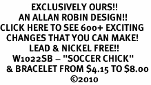 "<bR>               EXCLUSIVELY OURS!!<BR>         AN ALLAN ROBIN DESIGN!!<BR>CLICK HERE TO SEE 600+ EXCITING<BR>   CHANGES THAT YOU CAN MAKE!<BR>              LEAD & NICKEL FREE!!<BR>      W1022SB - ""SOCCER CHICK"" <Br>   & BRACELET FROM $4.15 TO $8.00<BR>                                  �10"