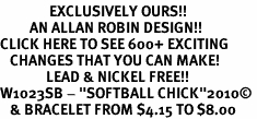 """<bR>               EXCLUSIVELY OURS!!<BR>         AN ALLAN ROBIN DESIGN!!<BR>CLICK HERE TO SEE 600+ EXCITING<BR>   CHANGES THAT YOU CAN MAKE!<BR>              LEAD & NICKEL FREE!!<BR>W1023SB - """"SOFTBALL CHICK""""2010© <Br>   & BRACELET FROM $4.15 TO $8.00"""