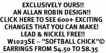 "<bR>               EXCLUSIVELY OURS!!<BR>         AN ALLAN ROBIN DESIGN!!<BR>CLICK HERE TO SEE 600+ EXCITING<BR>   CHANGES THAT YOU CAN MAKE!<BR>              LEAD & NICKEL FREE!!<BR>     W1023SE - ""SOFTBALL CHICK""©<Br>  EARRINGS FROM $4.50 TO $8.35"