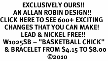 """<bR>               EXCLUSIVELY OURS!!<BR>         AN ALLAN ROBIN DESIGN!!<BR>CLICK HERE TO SEE 600+ EXCITING<BR>   CHANGES THAT YOU CAN MAKE!<BR>              LEAD & NICKEL FREE!!<BR>  W1025SB - """"BASKETBALL CHICK"""" <Br>   & BRACELET FROM $4.15 TO $8.00<BR>                                ©2010"""