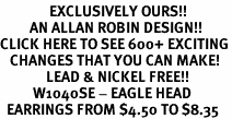 <bR>               EXCLUSIVELY OURS!!<BR>         AN ALLAN ROBIN DESIGN!!<BR>CLICK HERE TO SEE 600+ EXCITING<BR>   CHANGES THAT YOU CAN MAKE!<BR>              LEAD & NICKEL FREE!!<BR>          W1040SE - EAGLE HEAD<Br>  EARRINGS FROM $4.50 TO $8.35