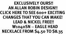 <bR>               EXCLUSIVELY OURS!!<BR>         AN ALLAN ROBIN DESIGN!!<BR>CLICK HERE TO SEE 600+ EXCITING<BR>   CHANGES THAT YOU CAN MAKE!<BR>              LEAD & NICKEL FREE!!<BR>             W1040SN - EAGLE HEAD<Br>  NECKLACE FROM $4.50 TO $8.35