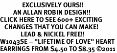 """<bR>               EXCLUSIVELY OURS!!<BR>         AN ALLAN ROBIN DESIGN!!<BR>CLICK HERE TO SEE 600+ EXCITING<BR>   CHANGES THAT YOU CAN MAKE!<BR>              LEAD & NICKEL FREE!!<BR>W1043SE - """"LIFETIME OF LOVE"""" HEART<Br>EARRINGS FROM $4.50 TO $8.35 ©2011"""