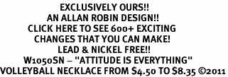 "<bR>                            EXCLUSIVELY OURS!!<BR>                      AN ALLAN ROBIN DESIGN!!<BR>             CLICK HERE TO SEE 600+ EXCITING<BR>                CHANGES THAT YOU CAN MAKE!<BR>                           LEAD & NICKEL FREE!!<BR>           W1050SN - ""ATTITUDE IS EVERYTHING""<Br>VOLLEYBALL NECKLACE FROM $4.50 TO $8.35 ©2011"