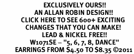 """<bR>                             EXCLUSIVELY OURS!!<BR>                       AN ALLAN ROBIN DESIGN!!<BR>              CLICK HERE TO SEE 600+ EXCITING<BR>                 CHANGES THAT YOU CAN MAKE!<BR>                            LEAD & NICKEL FREE!!<BR>                    W1071SE - """"5, 6, 7, 8, DANCE""""<Br>          EARRINGS FROM $4.50 TO $8.35 ©2011"""