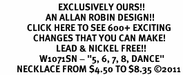 """<bR>                            EXCLUSIVELY OURS!!<BR>                      AN ALLAN ROBIN DESIGN!!<BR>             CLICK HERE TO SEE 600+ EXCITING<BR>                CHANGES THAT YOU CAN MAKE!<BR>                           LEAD & NICKEL FREE!!<BR>                   W1071SN - """"5, 6, 7, 8, DANCE""""<Br>        NECKLACE FROM $4.50 TO $8.35 �11"""