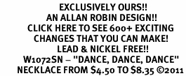 "<bR>                            EXCLUSIVELY OURS!!<BR>                      AN ALLAN ROBIN DESIGN!!<BR>             CLICK HERE TO SEE 600+ EXCITING<BR>                CHANGES THAT YOU CAN MAKE!<BR>                           LEAD & NICKEL FREE!!<BR>           W1072SN - ""DANCE, DANCE, DANCE""<Br>        NECKLACE FROM $4.50 TO $8.35 ©2011"