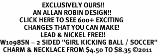 "<bR>                            EXCLUSIVELY OURS!!<BR>                      AN ALLAN ROBIN DESIGN!!<BR>             CLICK HERE TO SEE 600+ EXCITING<BR>                CHANGES THAT YOU CAN MAKE!<BR>                           LEAD & NICKEL FREE!!<BR>W1098SN - 2 SIDED ""GIRL KICKING BALL / SOCCER""<Br>  CHARM & NECKLACE FROM $4.50 TO $8.35 ©2011"