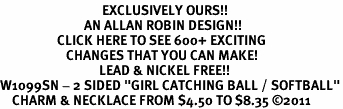 """<bR>                                  EXCLUSIVELY OURS!!<BR>                            AN ALLAN ROBIN DESIGN!!<BR>                   CLICK HERE TO SEE 600+ EXCITING<BR>                      CHANGES THAT YOU CAN MAKE!<BR>                                 LEAD & NICKEL FREE!!<BR>W1099SN - 2 SIDED """"GIRL CATCHING BALL / SOFTBALL""""<Br>    CHARM & NECKLACE FROM $4.50 TO $8.35 ©2011"""