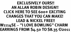 "<bR>                   EXCLUSIVELY OURS!!<BR>             AN ALLAN ROBIN DESIGN!!<BR>    CLICK HERE TO SEE 600+ EXCITING<BR>       CHANGES THAT YOU CAN MAKE!<BR>                  LEAD & NICKEL FREE!!<BR>W1114SE - ""I LOVE BOWLING"" CHARM<Br>EARRINGS FROM $4.50 TO $8.35 �11"