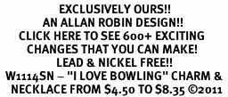 "<bR>                      EXCLUSIVELY OURS!!<BR>                AN ALLAN ROBIN DESIGN!!<BR>       CLICK HERE TO SEE 600+ EXCITING<BR>          CHANGES THAT YOU CAN MAKE!<BR>                     LEAD & NICKEL FREE!!<BR>  W1114SN - ""I LOVE BOWLING"" CHARM & <Br>    NECKLACE FROM $4.50 TO $8.35 �11"