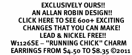 "<bR>                           EXCLUSIVELY OURS!!<BR>                     AN ALLAN ROBIN DESIGN!!<BR>            CLICK HERE TO SEE 600+ EXCITING<BR>               CHANGES THAT YOU CAN MAKE!<BR>                          LEAD & NICKEL FREE!!<BR>       W1126SE - ""RUNNING CHICK"" CHARM<Br>       EARRINGS FROM $4.50 TO $8.35 �11"