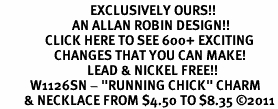 "<bR>                              EXCLUSIVELY OURS!!<BR>                        AN ALLAN ROBIN DESIGN!!<BR>               CLICK HERE TO SEE 600+ EXCITING<BR>                  CHANGES THAT YOU CAN MAKE!<BR>                             LEAD & NICKEL FREE!!<BR>          W1126SN - ""RUNNING CHICK"" CHARM<Br>        & NECKLACE FROM $4.50 TO $8.35 ©2011"