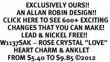 "<bR>                 EXCLUSIVELY OURS!!<BR>           AN ALLAN ROBIN DESIGN!!<BR>  CLICK HERE TO SEE 600+ EXCITING<BR>     CHANGES THAT YOU CAN MAKE!<BR>              LEAD & NICKEL FREE!!<BR>W1137SAK - ROSE CRYSTAL ""LOVE"" <BR>         HEART CHARM & ANKLET <BR>     FROM $5.40 TO $9.85 ©2012"