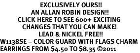 <bR>                           EXCLUSIVELY OURS!!<BR>                     AN ALLAN ROBIN DESIGN!!<BR>            CLICK HERE TO SEE 600+ EXCITING<BR>               CHANGES THAT YOU CAN MAKE!<BR>                          LEAD & NICKEL FREE!!<BR>W1138SE - COLOR GUARD WITH FLAGS CHARM <Br>EARRINGS FROM $4.50 TO $8.35 ©2011
