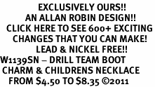 <bR>                  EXCLUSIVELY OURS!!<BR>            AN ALLAN ROBIN DESIGN!!<BR>   CLICK HERE TO SEE 600+ EXCITING<BR>      CHANGES THAT YOU CAN MAKE!<BR>                 LEAD & NICKEL FREE!!<BR>W1139SN - DRILL TEAM BOOT <Br> CHARM & CHILDRENS NECKLACE <BR>    FROM $4.50 TO $8.35 �11