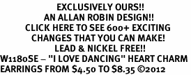 """<bR>                           EXCLUSIVELY OURS!!<BR>                     AN ALLAN ROBIN DESIGN!!<BR>            CLICK HERE TO SEE 600+ EXCITING<BR>               CHANGES THAT YOU CAN MAKE!<BR>                          LEAD & NICKEL FREE!!<BR>W1180SE - """"I LOVE DANCING"""" HEART CHARM <Br>EARRINGS FROM $4.50 TO $8.35 ©2012"""