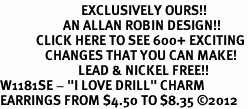 """<bR>                           EXCLUSIVELY OURS!!<BR>                     AN ALLAN ROBIN DESIGN!!<BR>            CLICK HERE TO SEE 600+ EXCITING<BR>               CHANGES THAT YOU CAN MAKE!<BR>                          LEAD & NICKEL FREE!!<BR>W1181SE - """"I LOVE DRILL"""" CHARM <Br>EARRINGS FROM $4.50 TO $8.35 ©2012"""