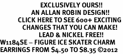 <bR>                           EXCLUSIVELY OURS!!<BR>                     AN ALLAN ROBIN DESIGN!!<BR>            CLICK HERE TO SEE 600+ EXCITING<BR>               CHANGES THAT YOU CAN MAKE!<BR>                          LEAD & NICKEL FREE!!<BR>W1184SE - FIGURE ICE SKATER CHARM <Br>EARRINGS FROM $4.50 TO $8.35 �12