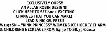 """<bR>                              EXCLUSIVELY OURS!!<BR>                        AN ALLAN ROBIN DESIGN!!<BR>               CLICK HERE TO SEE 600+ EXCITING<BR>                  CHANGES THAT YOU CAN MAKE!<BR>                             LEAD & NICKEL FREE!!<BR>W1192SN - """"RINK PRINCESS"""" WOMENS ICE HOCKEY CHARM <Br>& CHILDRENS NECKLACE FROM $4.50 TO $8.35 ©2012"""