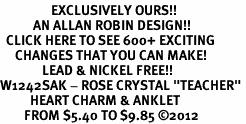 "<bR>                 EXCLUSIVELY OURS!!<BR>           AN ALLAN ROBIN DESIGN!!<BR>  CLICK HERE TO SEE 600+ EXCITING<BR>     CHANGES THAT YOU CAN MAKE!<BR>              LEAD & NICKEL FREE!!<BR>W1242SAK - ROSE CRYSTAL ""TEACHER"" <BR>          HEART CHARM & ANKLET <Br>        FROM $5.40 TO $9.85 ©2012"