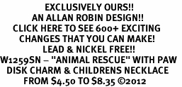 "<bR>                     EXCLUSIVELY OURS!!<BR>               AN ALLAN ROBIN DESIGN!!<BR>      CLICK HERE TO SEE 600+ EXCITING<BR>         CHANGES THAT YOU CAN MAKE!<BR>                    LEAD & NICKEL FREE!! <BR>W1259SN - ""ANIMAL RESCUE"" WITH PAW  <Br>   DISK CHARM & CHILDRENS NECKLACE <BR>           FROM $4.50 TO $8.35 ©2012"
