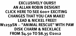 "<bR>                     EXCLUSIVELY OURS!!<BR>               AN ALLAN ROBIN DESIGN!!<BR>      CLICK HERE TO SEE 600+ EXCITING<BR>         CHANGES THAT YOU CAN MAKE!<BR>                    LEAD & NICKEL FREE!! <BR>W1259SN - ""ANIMAL RESCUE"" WITH PAW  <Br>                DISK CHARM & NECKLACE <BR>           FROM $4.50 TO $8.35 ©2012"