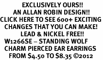 <bR>               EXCLUSIVELY OURS!!<BR>         AN ALLAN ROBIN DESIGN!!<BR>CLICK HERE TO SEE 600+ EXCITING<BR>   CHANGES THAT YOU CAN MAKE!<BR>              LEAD & NICKEL FREE!! <BR>   W1266SE - STANDING WOLF <BR>   CHARM PIERCED EAR EARRINGS <BR>      FROM $4.50 TO $8.35 �12