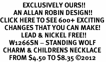 <bR>               EXCLUSIVELY OURS!!<BR>         AN ALLAN ROBIN DESIGN!!<BR>CLICK HERE TO SEE 600+ EXCITING<BR>   CHANGES THAT YOU CAN MAKE!<BR>              LEAD & NICKEL FREE!!<BR>      W1266SN - STANDING WOLF <Br>  CHARM & CHILDRENS NECKLACE<BR>      FROM $4.50 TO $8.35 �12