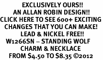 <bR>               EXCLUSIVELY OURS!!<BR>         AN ALLAN ROBIN DESIGN!!<BR>CLICK HERE TO SEE 600+ EXCITING<BR>   CHANGES THAT YOU CAN MAKE!<BR>              LEAD & NICKEL FREE!!<BR>    W1266SN - STANDING WOLF <Br>              CHARM & NECKLACE<BR>      FROM $4.50 TO $8.35 �12