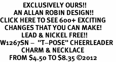 "<bR>               EXCLUSIVELY OURS!!<BR>         AN ALLAN ROBIN DESIGN!!<BR>CLICK HERE TO SEE 600+ EXCITING<BR>   CHANGES THAT YOU CAN MAKE!<BR>              LEAD & NICKEL FREE!! <BR>W1267SN -  ""T-POSE"" CHEERLEADER <Br>              CHARM & NECKLACE<BR>      FROM $4.50 TO $8.35 �12"