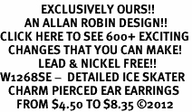 <bR>               EXCLUSIVELY OURS!!<BR>         AN ALLAN ROBIN DESIGN!!<BR>CLICK HERE TO SEE 600+ EXCITING<BR>   CHANGES THAT YOU CAN MAKE!<BR>              LEAD & NICKEL FREE!! <BR>W1268SE -  DETAILED ICE SKATER <BR>   CHARM PIERCED EAR EARRINGS <BR>      FROM $4.50 TO $8.35 �12