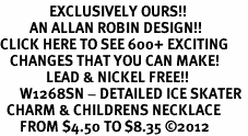 <bR>               EXCLUSIVELY OURS!!<BR>         AN ALLAN ROBIN DESIGN!!<BR>CLICK HERE TO SEE 600+ EXCITING<BR>   CHANGES THAT YOU CAN MAKE!<BR>              LEAD & NICKEL FREE!!<BR>      W1268SN - DETAILED ICE SKATER <Br>  CHARM & CHILDRENS NECKLACE<BR>      FROM $4.50 TO $8.35 �12
