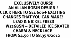 <bR>               EXCLUSIVELY OURS!!<BR>         AN ALLAN ROBIN DESIGN!!<BR>CLICK HERE TO SEE 600+ EXCITING<BR>   CHANGES THAT YOU CAN MAKE!<BR>              LEAD & NICKEL FREE!!<BR>      W1268SN - DETAILED ICE SKATER <Br>              CHARM & NECKLACE<BR>      FROM $4.50 TO $8.35 �12