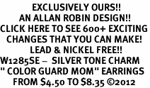 "<bR>               EXCLUSIVELY OURS!!<BR>         AN ALLAN ROBIN DESIGN!!<BR>CLICK HERE TO SEE 600+ EXCITING<BR>   CHANGES THAT YOU CAN MAKE!<BR>              LEAD & NICKEL FREE!! <BR>W1285SE -  SILVER TONE CHARM <BR>"" COLOR GUARD MOM"" EARRINGS  <BR>      FROM $4.50 TO $8.35 �12"