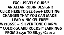 "<bR>               EXCLUSIVELY OURS!!<BR>         AN ALLAN ROBIN DESIGN!!<BR>CLICK HERE TO SEE 600+ EXCITING<BR>   CHANGES THAT YOU CAN MAKE!<BR>              LEAD & NICKEL FREE!! <BR>W1286SE -  SILVER TONE CHARM <BR>"" COLOR GUARD ROCKS!"" EARRINGS  <BR>      FROM $4.50 TO $8.35 �12"