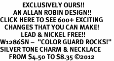 "<bR>               EXCLUSIVELY OURS!!<BR>         AN ALLAN ROBIN DESIGN!!<BR>CLICK HERE TO SEE 600+ EXCITING<BR>   CHANGES THAT YOU CAN MAKE!<BR>              LEAD & NICKEL FREE!! <BR>W1286SN -  ""COLOR GUARD ROCKS!"" <Br>SILVER TONE CHARM & NECKLACE <BR>      FROM $4.50 TO $8.35 �12"