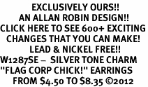 "<bR>               EXCLUSIVELY OURS!!<BR>         AN ALLAN ROBIN DESIGN!!<BR>CLICK HERE TO SEE 600+ EXCITING<BR>   CHANGES THAT YOU CAN MAKE!<BR>              LEAD & NICKEL FREE!! <BR>W1287SE -  SILVER TONE CHARM <BR>""FLAG CORP CHICK!"" EARRINGS  <BR>      FROM $4.50 TO $8.35 �12"