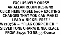 "<bR>               EXCLUSIVELY OURS!!<BR>         AN ALLAN ROBIN DESIGN!!<BR>CLICK HERE TO SEE 600+ EXCITING<BR>   CHANGES THAT YOU CAN MAKE!<BR>              LEAD & NICKEL FREE!! <BR>W1287SN -  ""FLAG CORP CHICK!"" <Br>SILVER TONE CHARM & NECKLACE <BR>      FROM $4.50 TO $8.35 �12"
