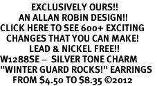 """<bR>               EXCLUSIVELY OURS!!<BR>         AN ALLAN ROBIN DESIGN!!<BR>CLICK HERE TO SEE 600+ EXCITING<BR>   CHANGES THAT YOU CAN MAKE!<BR>              LEAD & NICKEL FREE!! <BR>W1288SE -  SILVER TONE CHARM <BR>""""WINTER GUARD ROCKS!"""" EARRINGS  <BR>      FROM $4.50 TO $8.35 ©2012"""