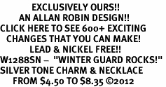 "<bR>               EXCLUSIVELY OURS!!<BR>         AN ALLAN ROBIN DESIGN!!<BR>CLICK HERE TO SEE 600+ EXCITING<BR>   CHANGES THAT YOU CAN MAKE!<BR>              LEAD & NICKEL FREE!! <BR>W1288SN -  ""WINTER GUARD ROCKS!"" <Br>SILVER TONE CHARM & NECKLACE <BR>      FROM $4.50 TO $8.35 �12"