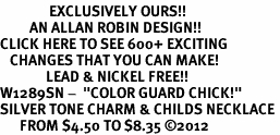 "<bR>               EXCLUSIVELY OURS!!<BR>         AN ALLAN ROBIN DESIGN!!<BR>CLICK HERE TO SEE 600+ EXCITING<BR>   CHANGES THAT YOU CAN MAKE!<BR>              LEAD & NICKEL FREE!! <BR>W1289SN -  ""COLOR GUARD CHICK!"" <Br>SILVER TONE CHARM & CHILDS NECKLACE <BR>      FROM $4.50 TO $8.35 ©2012"