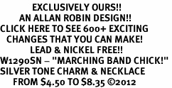 "<bR>               EXCLUSIVELY OURS!!<BR>         AN ALLAN ROBIN DESIGN!!<BR>CLICK HERE TO SEE 600+ EXCITING<BR>   CHANGES THAT YOU CAN MAKE!<BR>              LEAD & NICKEL FREE!! <BR>W1290SN - ""MARCHING BAND CHICK!"" <Br>SILVER TONE CHARM & NECKLACE <BR>      FROM $4.50 TO $8.35 �12"