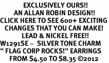 "<bR>               EXCLUSIVELY OURS!!<BR>         AN ALLAN ROBIN DESIGN!!<BR>CLICK HERE TO SEE 600+ EXCITING<BR>   CHANGES THAT YOU CAN MAKE!<BR>              LEAD & NICKEL FREE!! <BR>W1291SE -  SILVER TONE CHARM <BR>"" FLAG CORP ROCKS!"" EARRINGS  <BR>      FROM $4.50 TO $8.35 �12"