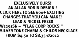 "<bR>               EXCLUSIVELY OURS!!<BR>         AN ALLAN ROBIN DESIGN!!<BR>CLICK HERE TO SEE 600+ EXCITING<BR>   CHANGES THAT YOU CAN MAKE!<BR>              LEAD & NICKEL FREE!! <BR>W1291SN -  ""FLAG CORP ROCKS!"" <Br>SILVER TONE CHARM & CHILDS NECKLACE <BR>      FROM $4.50 TO $8.35 �12"