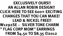 "<bR>               EXCLUSIVELY OURS!!<BR>         AN ALLAN ROBIN DESIGN!!<BR>CLICK HERE TO SEE 600+ EXCITING<BR>   CHANGES THAT YOU CAN MAKE!<BR>              LEAD & NICKEL FREE!! <BR>W1292SE -  SILVER TONE CHARM <BR>"" FLAG CORP MOM"" EARRINGS  <BR>      FROM $4.50 TO $8.35 �12"