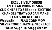 "<bR>               EXCLUSIVELY OURS!!<BR>         AN ALLAN ROBIN DESIGN!!<BR>CLICK HERE TO SEE 600+ EXCITING<BR>   CHANGES THAT YOU CAN MAKE!<BR>              LEAD & NICKEL FREE!! <BR>W1292SN -  ""FLAG CORP MOM"" <Br>SILVER TONE CHARM & NECKLACE <BR>      FROM $4.50 TO $8.35 �12"