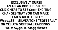 "<bR>               EXCLUSIVELY OURS!!<BR>         AN ALLAN ROBIN DESIGN!!<BR>CLICK HERE TO SEE 600+ EXCITING<BR>   CHANGES THAT YOU CAN MAKE!<BR>              LEAD & NICKEL FREE!! <BR>W1294SE -  SILVER TONE ""SOFTBALL"" <BR> ON YELLOW SOFTBALL EARRINGS  <BR>      FROM $4.50 TO $8.35 ©2012"