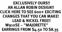 "<bR>               EXCLUSIVELY OURS!!<BR>         AN ALLAN ROBIN DESIGN!!<BR>CLICK HERE TO SEE 600+ EXCITING<BR>   CHANGES THAT YOU CAN MAKE!<BR>              LEAD & NICKEL FREE!!<BR>      W910SE - ""MAJORETTE""<Br>  EARRINGS FROM $4.50 TO $8.35"