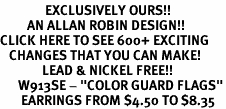 "<bR>               EXCLUSIVELY OURS!!<BR>         AN ALLAN ROBIN DESIGN!!<BR>CLICK HERE TO SEE 600+ EXCITING<BR>   CHANGES THAT YOU CAN MAKE!<BR>              LEAD & NICKEL FREE!!<BR>      W913SE - ""COLOR GUARD FLAGS""<Br>       EARRINGS FROM $4.50 TO $8.35"